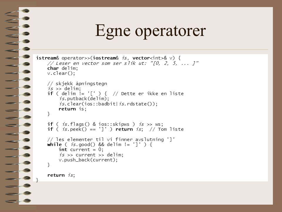 Egne operatorer istream& operator>>(iostream& is, vector<int>& v) { // Leser en vector som ser slik ut: [0, 2, 5, ... ]